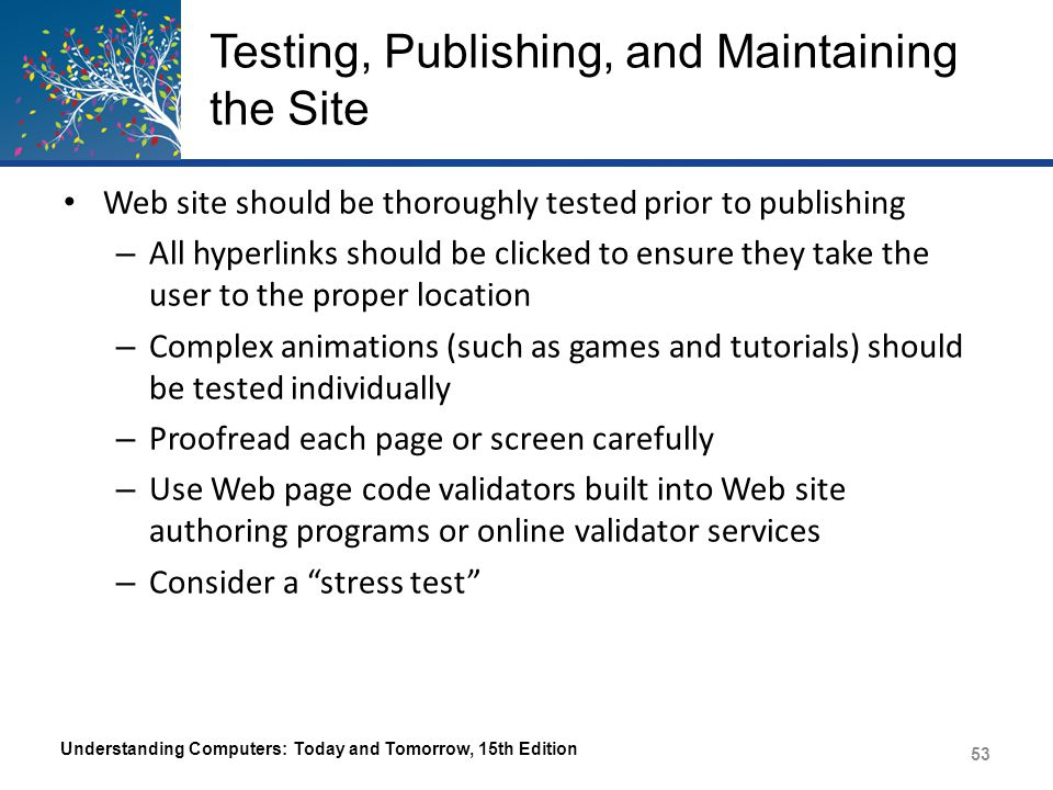 Testing, Publishing, and Maintaining the Site Web site should be thoroughly tested prior to publishing – All hyperlinks should be clicked to ensure th