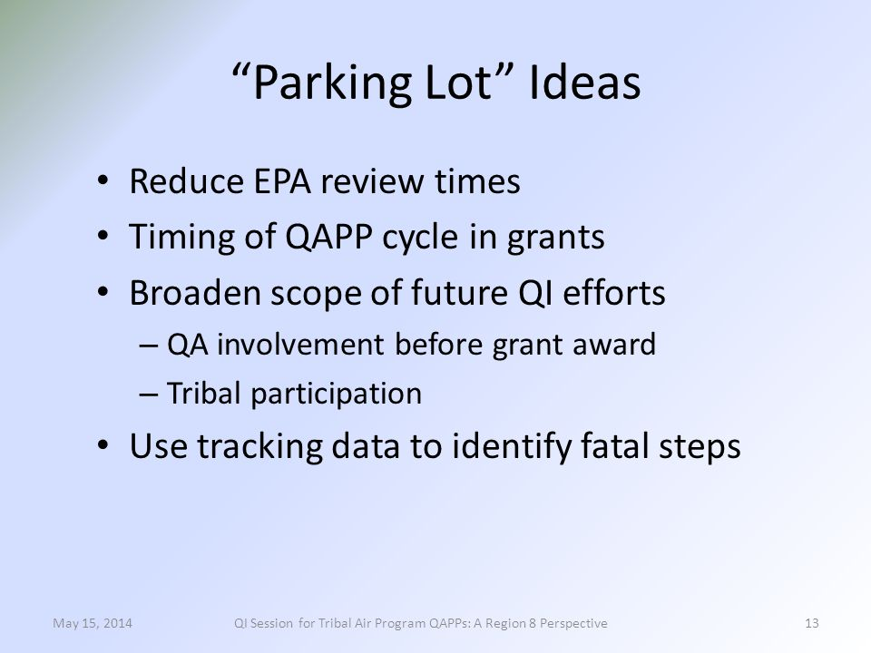Parking Lot Ideas Reduce EPA review times Timing of QAPP cycle in grants Broaden scope of future QI efforts – QA involvement before grant award – Tribal participation Use tracking data to identify fatal steps 13May 15, 2014QI Session for Tribal Air Program QAPPs: A Region 8 Perspective