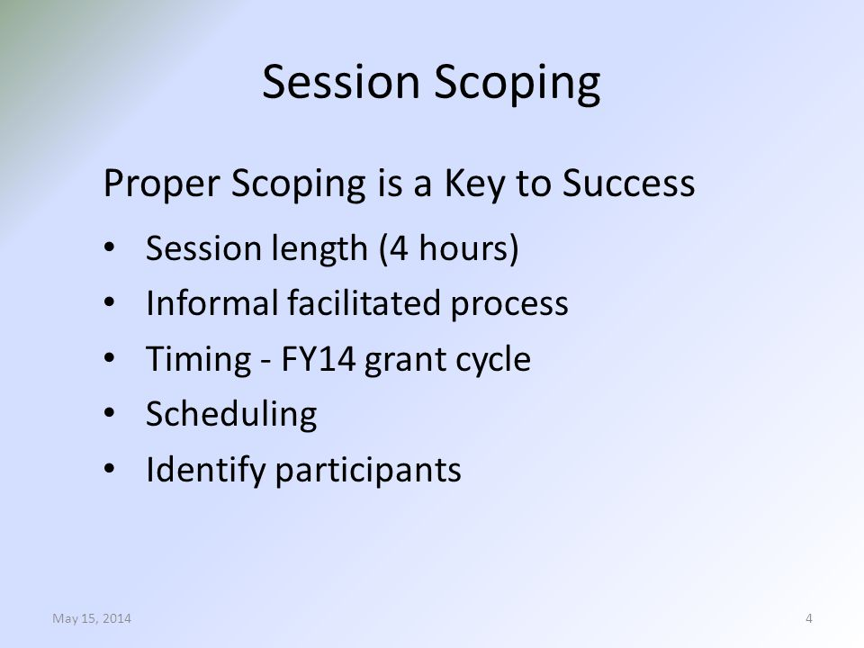 Session Scoping Proper Scoping is a Key to Success Session length (4 hours) Informal facilitated process Timing - FY14 grant cycle Scheduling Identify participants May 15, 20144