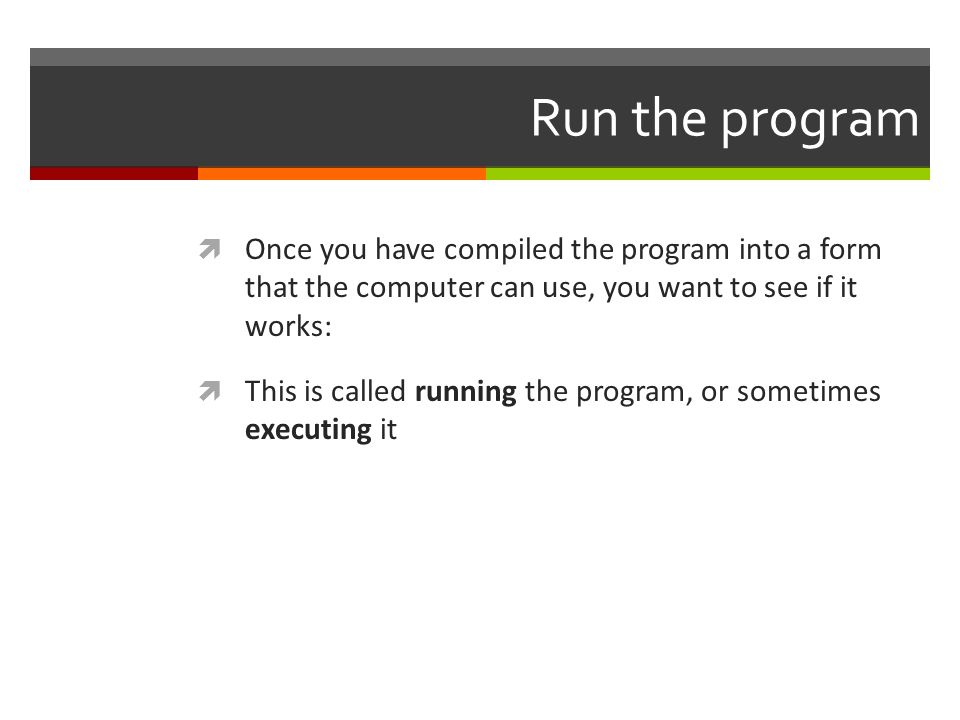 Run the program  Once you have compiled the program into a form that the computer can use, you want to see if it works:  This is called running the program, or sometimes executing it