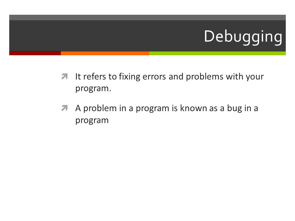 Debugging  It refers to fixing errors and problems with your program.