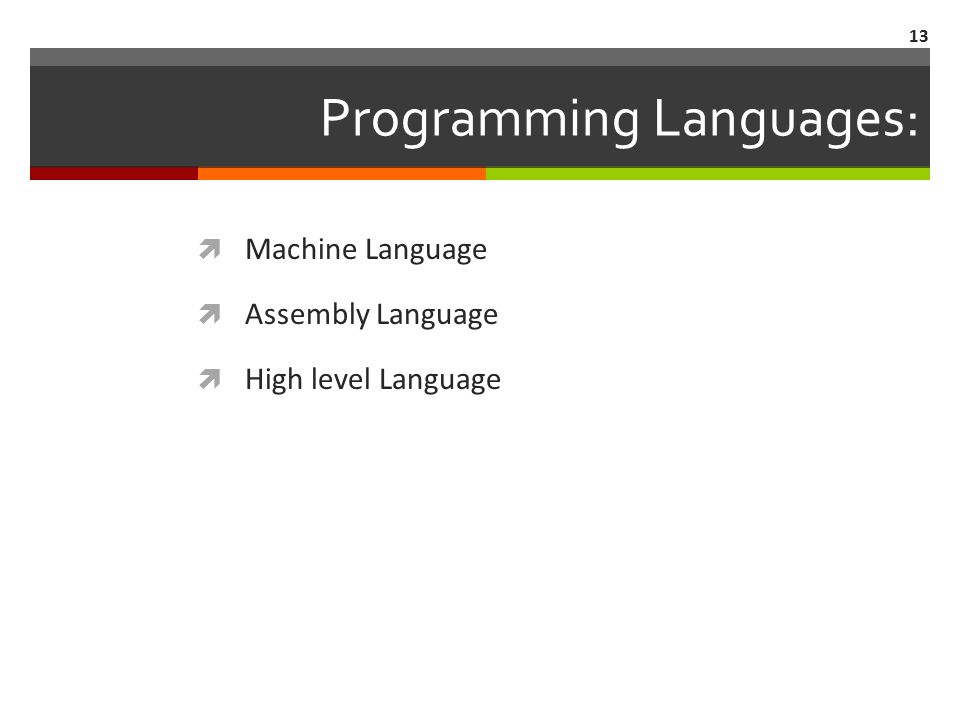 13 Programming Languages:  Machine Language  Assembly Language  High level Language