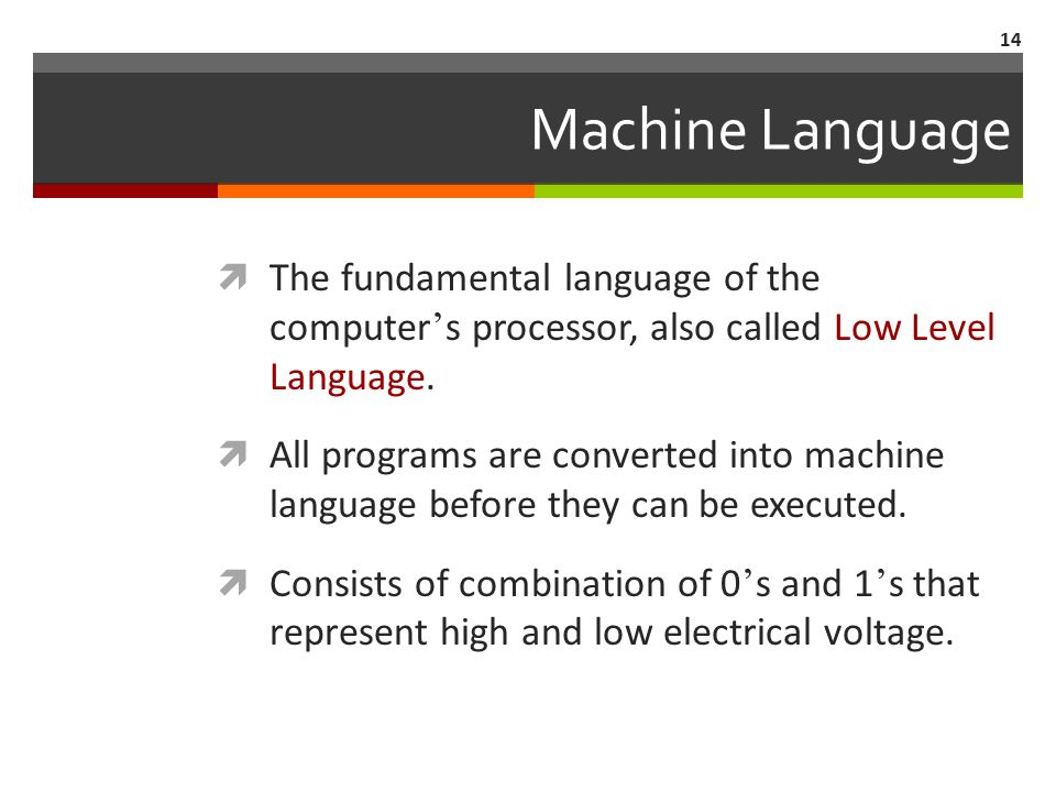 14 Machine Language  The fundamental language of the computer ' s processor, also called Low Level Language.