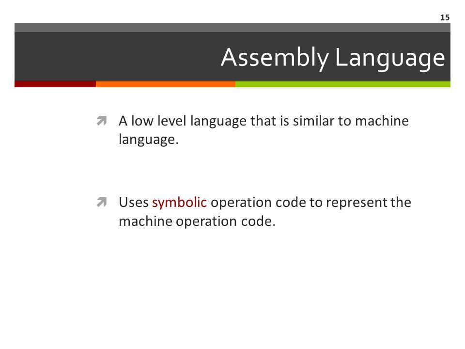 15 Assembly Language  A low level language that is similar to machine language.