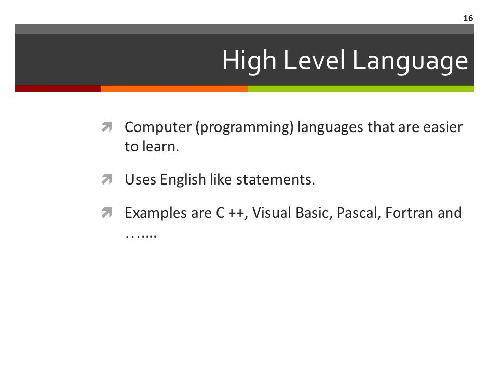 16 High Level Language  Computer (programming) languages that are easier to learn.