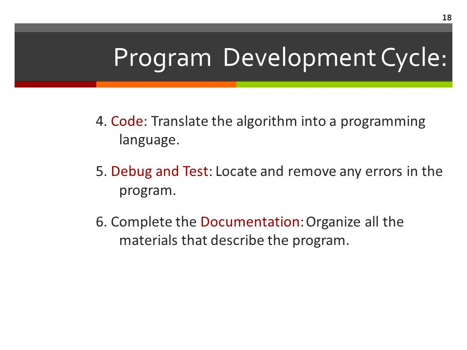 18 Program Development Cycle: 4. Code: Translate the algorithm into a programming language.