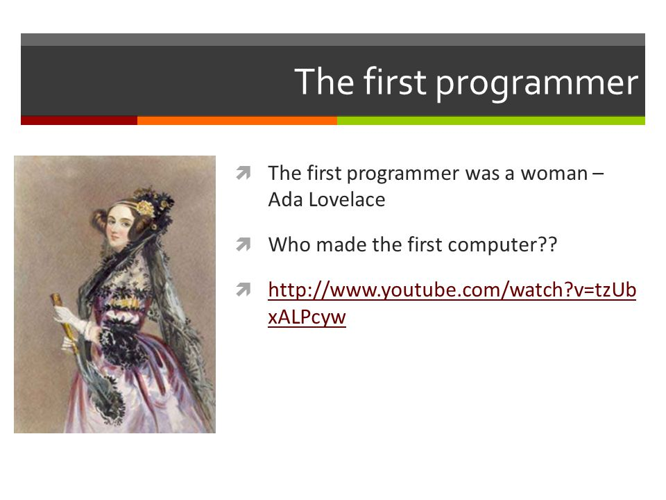 The first programmer  The first programmer was a woman – Ada Lovelace  Who made the first computer?.