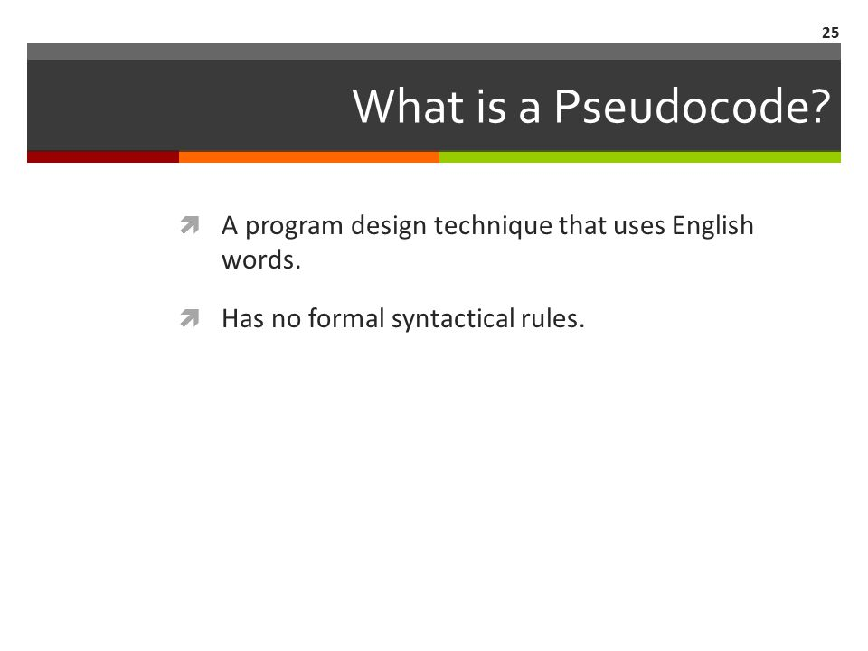 25 What is a Pseudocode.  A program design technique that uses English words.