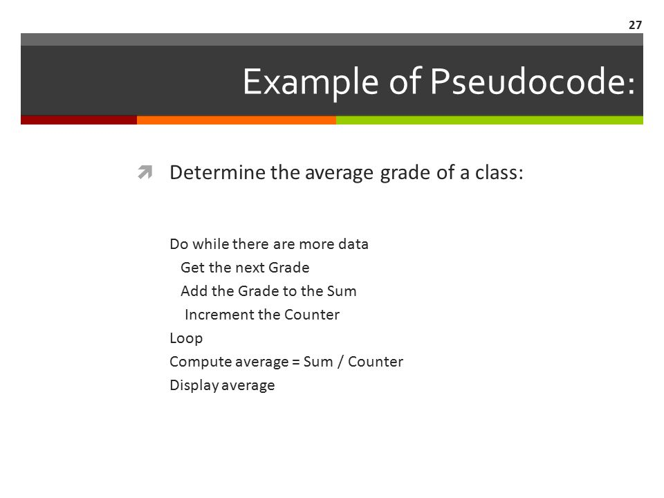 27 Example of Pseudocode:  Determine the average grade of a class: Do while there are more data Get the next Grade Add the Grade to the Sum Increment the Counter Loop Compute average = Sum / Counter Display average