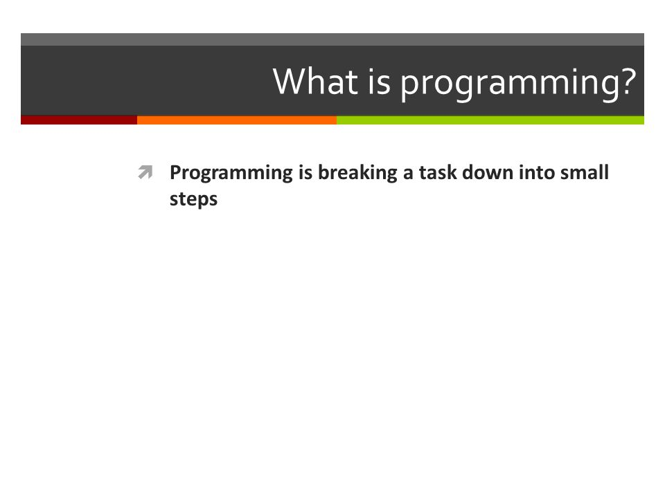 What is programming?  Programming is breaking a task down into small steps