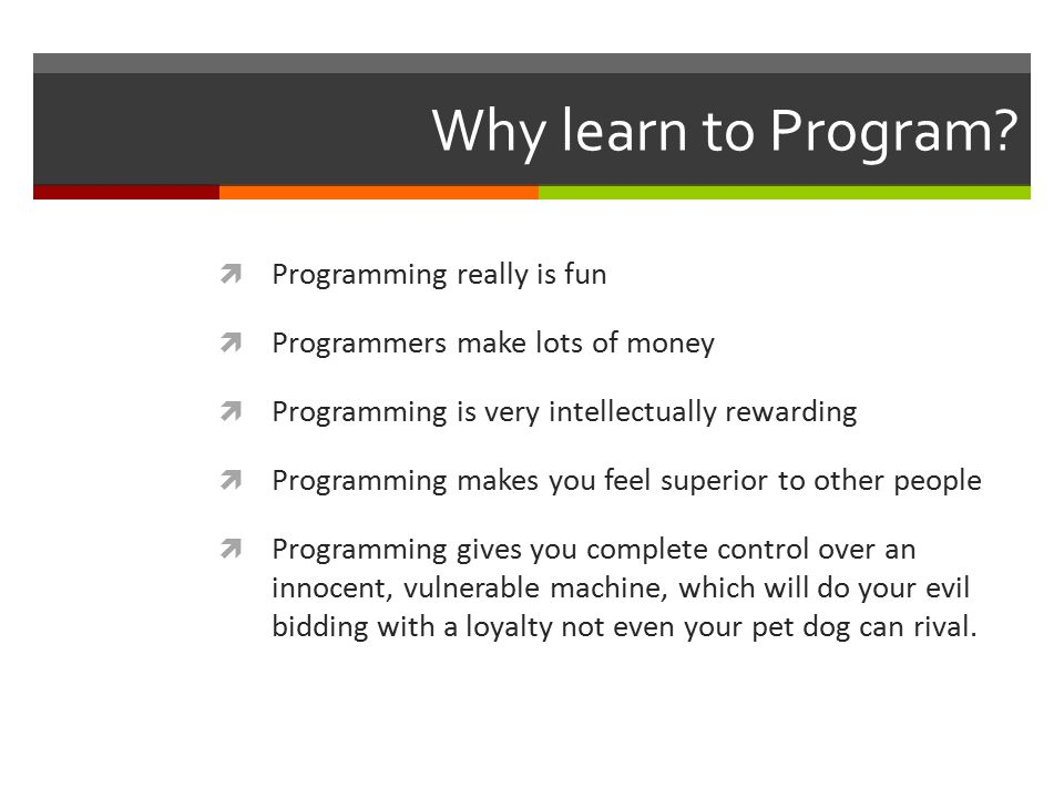 Why learn to Program?  Programming really is fun  Programmers make lots of money  Programming is very intellectually rewarding  Programming makes