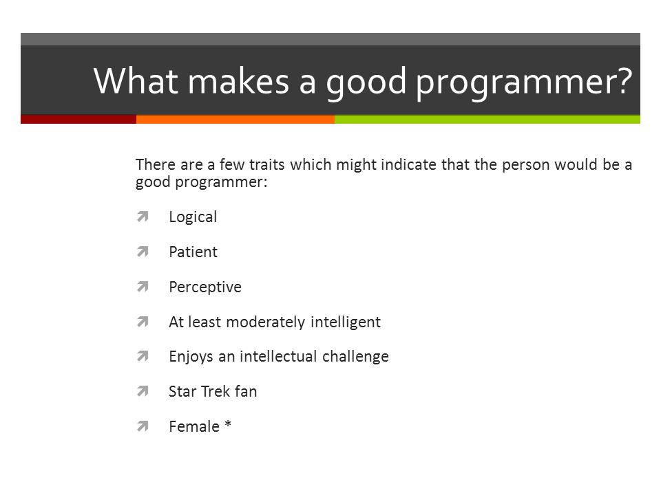 What makes a good programmer? There are a few traits which might indicate that the person would be a good programmer:  Logical  Patient  Perceptive