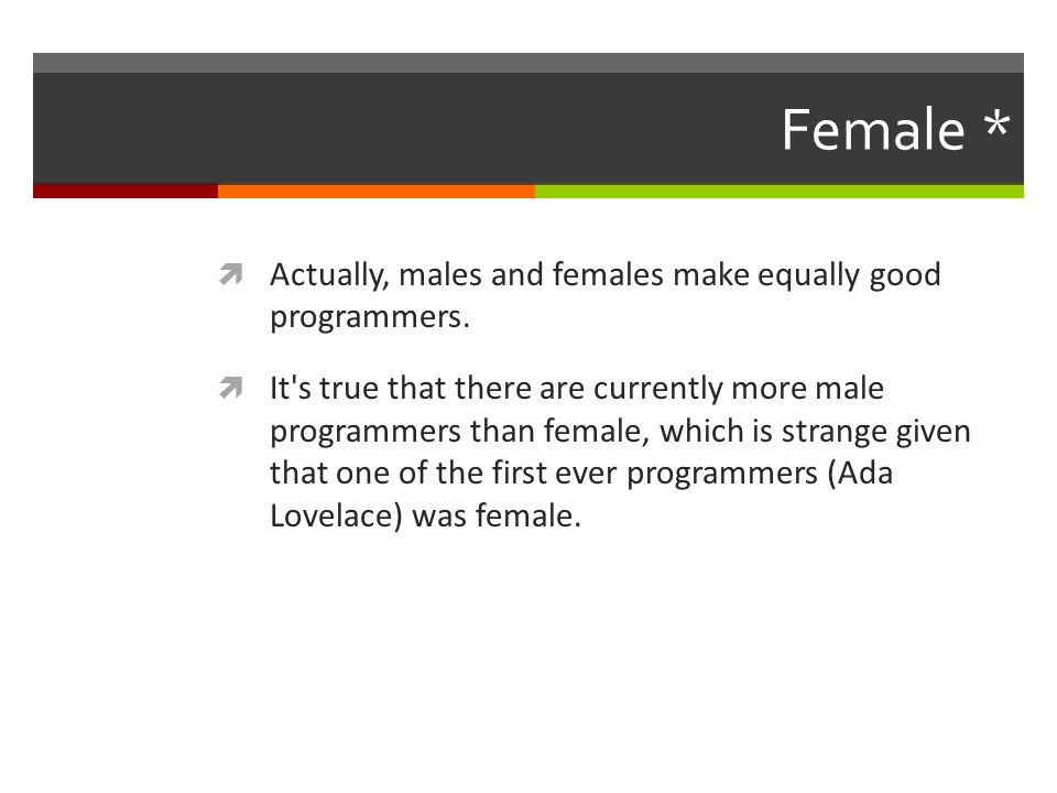 Female *  Actually, males and females make equally good programmers.
