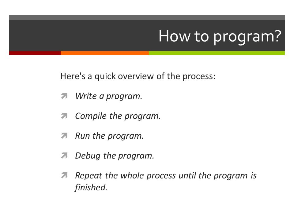 How to program. Here s a quick overview of the process:  Write a program.