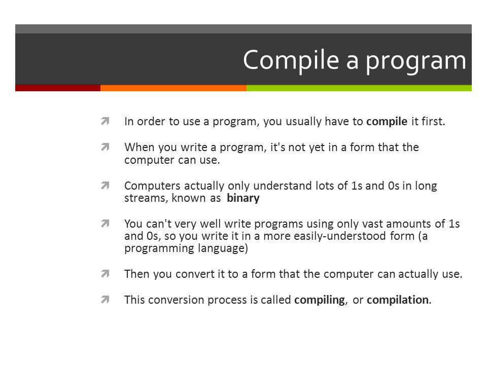 Run the program  Once you have compiled the program into a form that the computer can use, you want to see if it works:  This is called running the program, or sometimes executing it