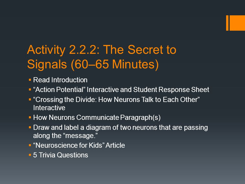 Activity 2.2.2: The Secret to Signals (60–65 Minutes)  Read Introduction  Action Potential Interactive and Student Response Sheet  Crossing the Divide: How Neurons Talk to Each Other Interactive  How Neurons Communicate Paragraph(s)  Draw and label a diagram of two neurons that are passing along the message.  Neuroscience for Kids Article  5 Trivia Questions