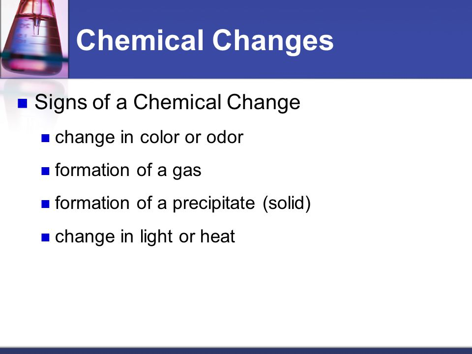 Chemical Changes Signs of a Chemical Change change in color or odor formation of a gas formation of a precipitate (solid) change in light or heat
