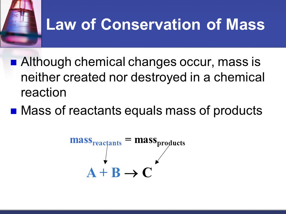 Law of Conservation of Mass Although chemical changes occur, mass is neither created nor destroyed in a chemical reaction Mass of reactants equals mass of products mass reactants = mass products A + B  C