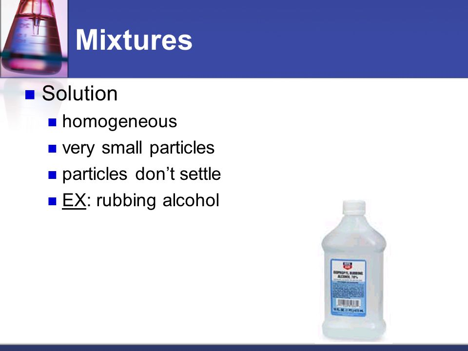 Mixtures Solution homogeneous very small particles particles don't settle EX: rubbing alcohol