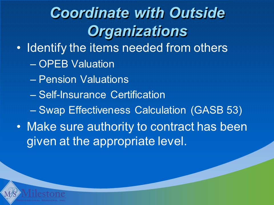 Coordinate with Outside Organizations Identify the items needed from others –OPEB Valuation –Pension Valuations –Self-Insurance Certification –Swap Effectiveness Calculation (GASB 53) Make sure authority to contract has been given at the appropriate level.