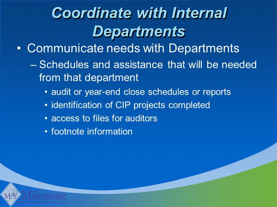 Coordinate with Internal Departments Communicate needs with Departments –Schedules and assistance that will be needed from that department audit or year-end close schedules or reports identification of CIP projects completed access to files for auditors footnote information