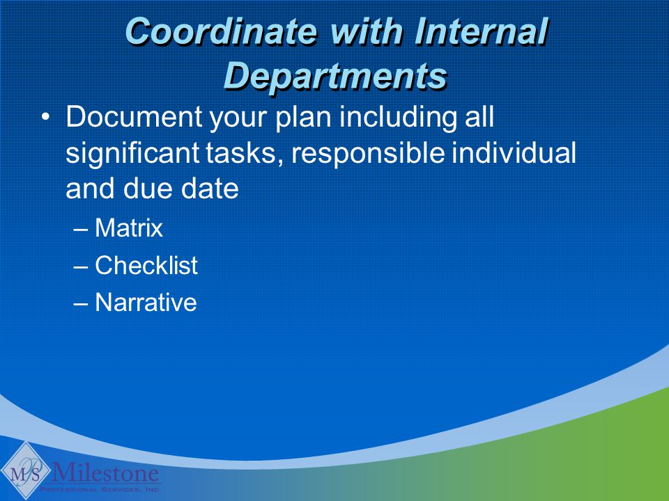 Coordinate with Internal Departments Document your plan including all significant tasks, responsible individual and due date –Matrix –Checklist –Narra