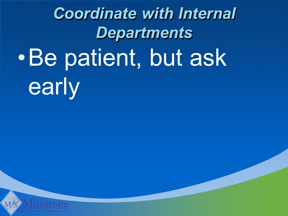 Coordinate with Internal Departments Be patient, but ask early
