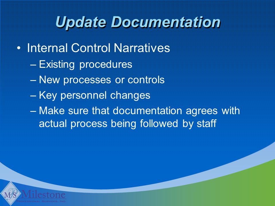 Update Documentation Internal Control Narratives –Existing procedures –New processes or controls –Key personnel changes –Make sure that documentation agrees with actual process being followed by staff