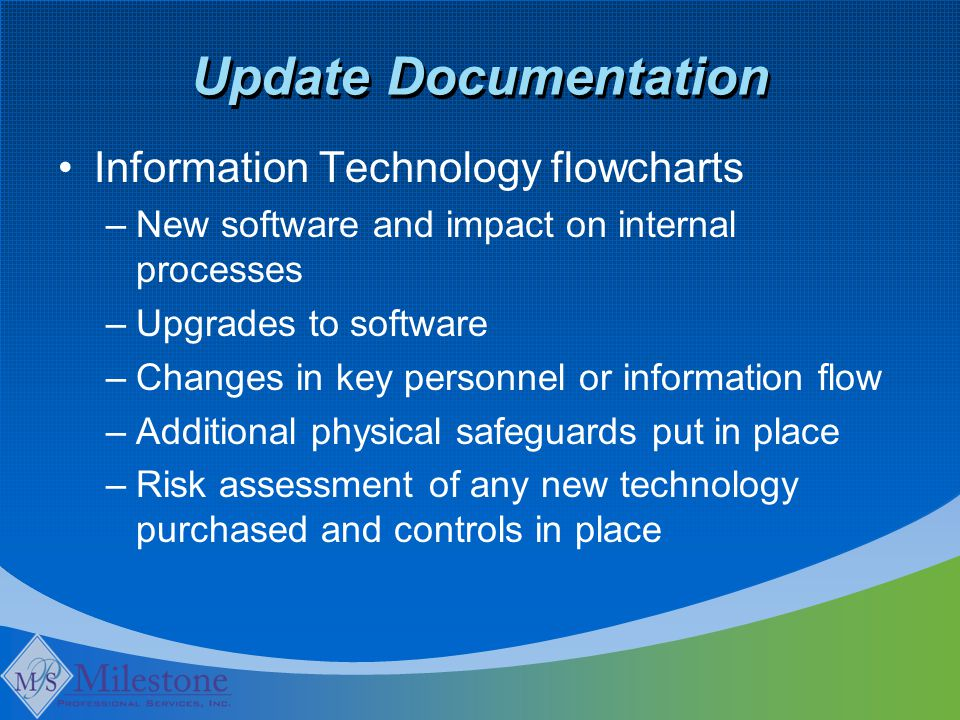 Update Documentation Information Technology flowcharts –New software and impact on internal processes –Upgrades to software –Changes in key personnel