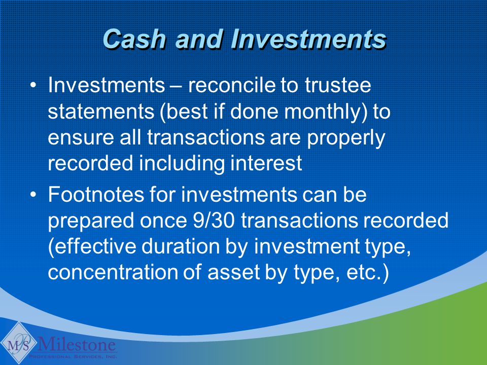 Cash and Investments Investments – reconcile to trustee statements (best if done monthly) to ensure all transactions are properly recorded including interest Footnotes for investments can be prepared once 9/30 transactions recorded (effective duration by investment type, concentration of asset by type, etc.)