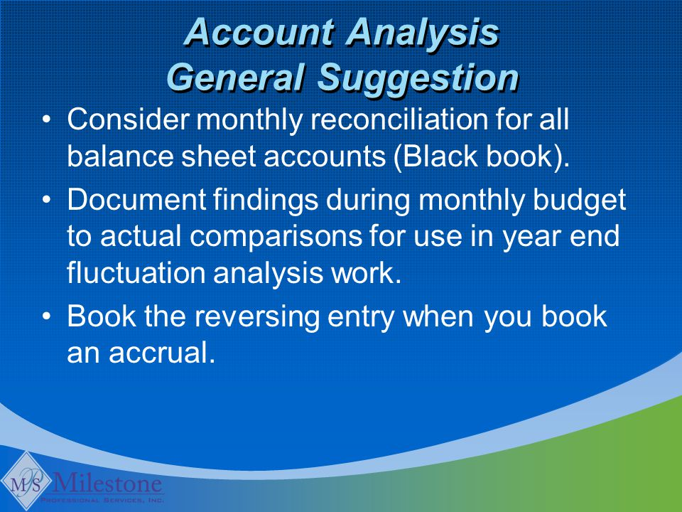Account Analysis General Suggestion Consider monthly reconciliation for all balance sheet accounts (Black book).