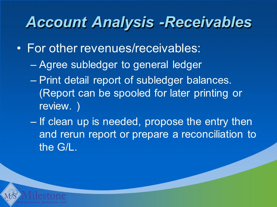 Account Analysis -Receivables For other revenues/receivables: –Agree subledger to general ledger –Print detail report of subledger balances.