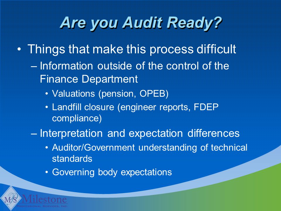 Are you Audit Ready? Things that make this process difficult –Information outside of the control of the Finance Department Valuations (pension, OPEB)