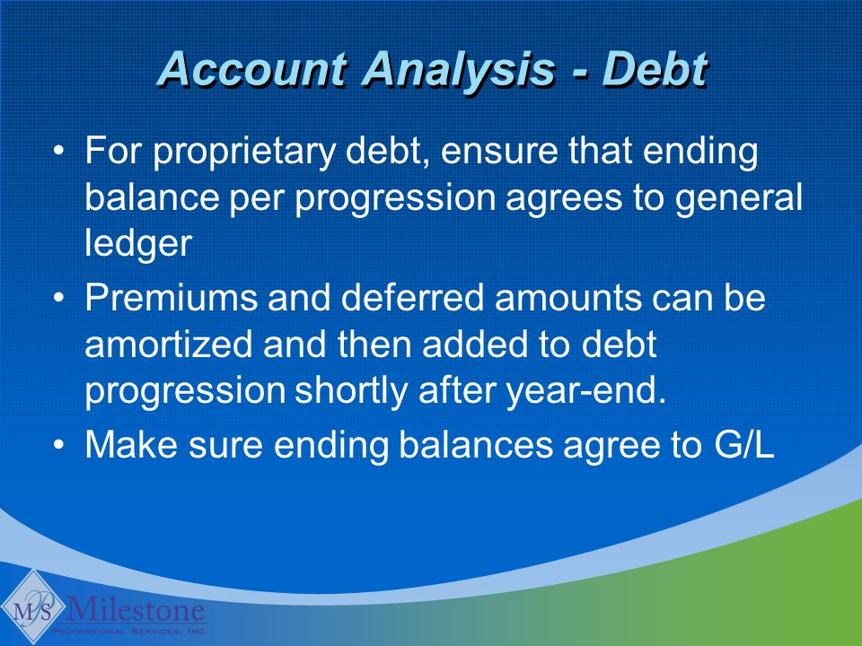 Account Analysis - Debt For proprietary debt, ensure that ending balance per progression agrees to general ledger Premiums and deferred amounts can be amortized and then added to debt progression shortly after year-end.
