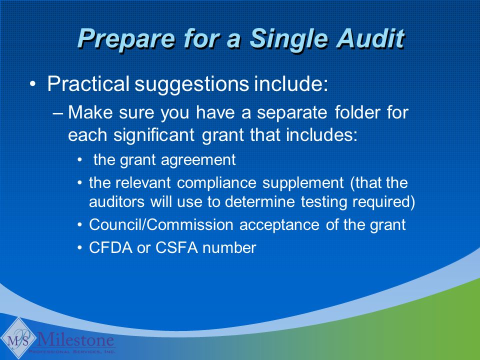 Prepare for a Single Audit Practical suggestions include: –Make sure you have a separate folder for each significant grant that includes: the grant agreement the relevant compliance supplement (that the auditors will use to determine testing required) Council/Commission acceptance of the grant CFDA or CSFA number