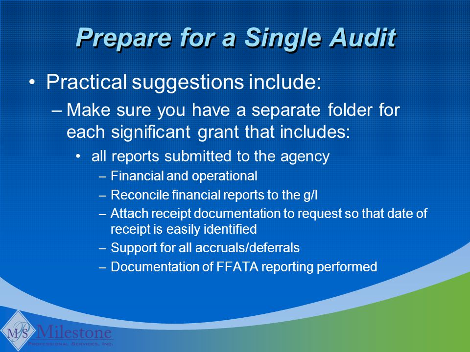 Prepare for a Single Audit Practical suggestions include: –Make sure you have a separate folder for each significant grant that includes: all reports submitted to the agency –Financial and operational –Reconcile financial reports to the g/l –Attach receipt documentation to request so that date of receipt is easily identified –Support for all accruals/deferrals –Documentation of FFATA reporting performed