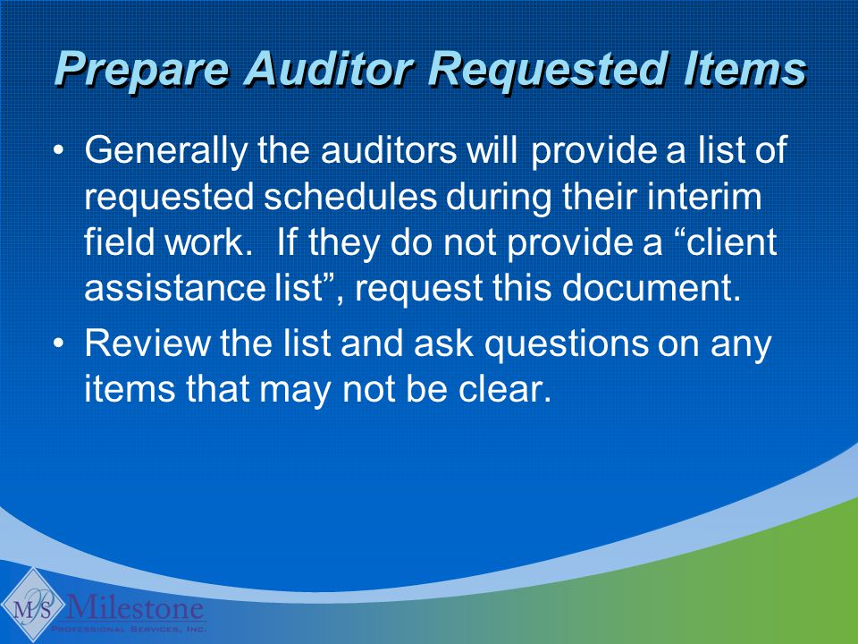 Prepare Auditor Requested Items Generally the auditors will provide a list of requested schedules during their interim field work.
