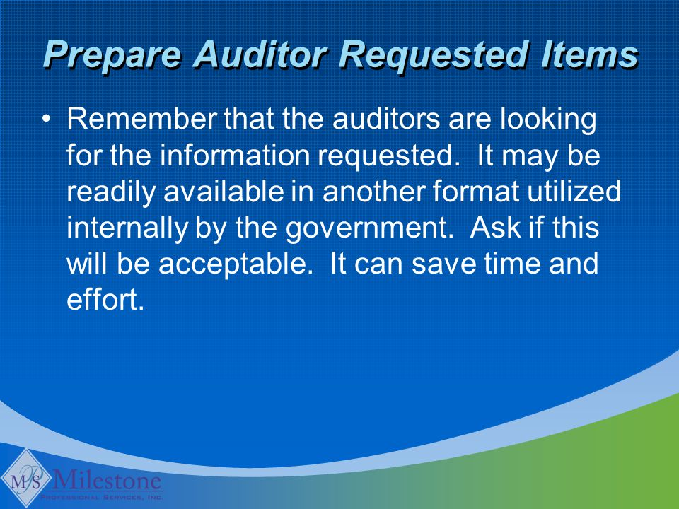 Prepare Auditor Requested Items Remember that the auditors are looking for the information requested.