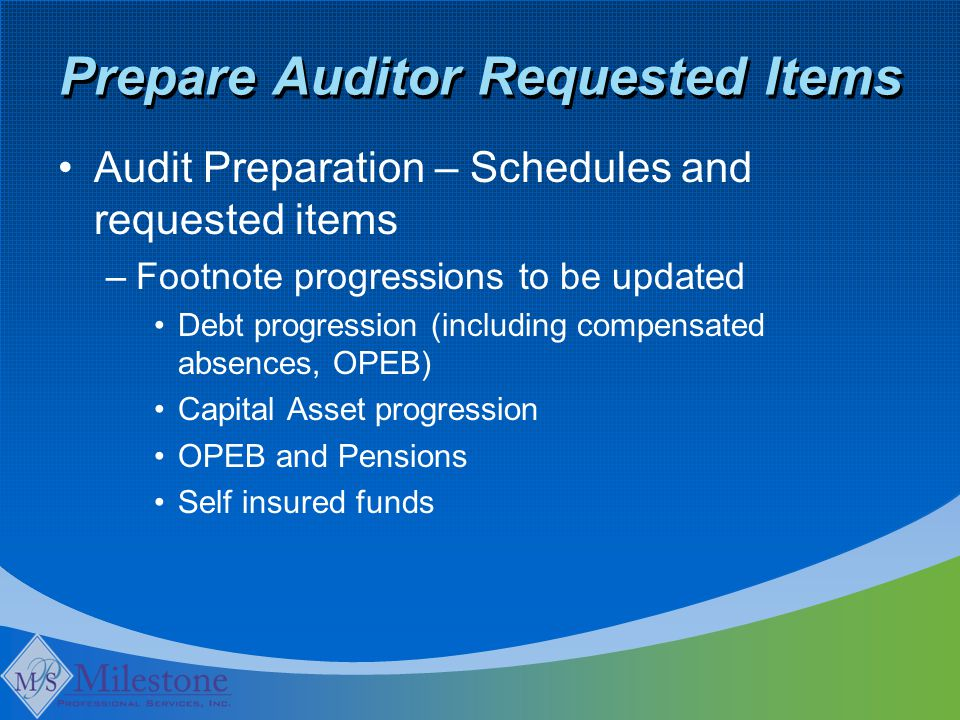 Prepare Auditor Requested Items Audit Preparation – Schedules and requested items –Footnote progressions to be updated Debt progression (including compensated absences, OPEB) Capital Asset progression OPEB and Pensions Self insured funds