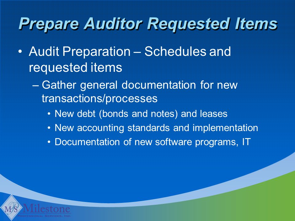Prepare Auditor Requested Items Audit Preparation – Schedules and requested items –Gather general documentation for new transactions/processes New debt (bonds and notes) and leases New accounting standards and implementation Documentation of new software programs, IT