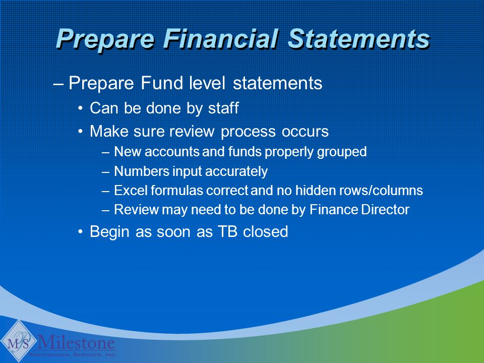 Prepare Financial Statements –Prepare Fund level statements Can be done by staff Make sure review process occurs –New accounts and funds properly grouped –Numbers input accurately –Excel formulas correct and no hidden rows/columns –Review may need to be done by Finance Director Begin as soon as TB closed