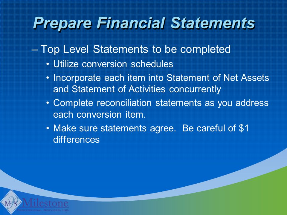 Prepare Financial Statements –Top Level Statements to be completed Utilize conversion schedules Incorporate each item into Statement of Net Assets and