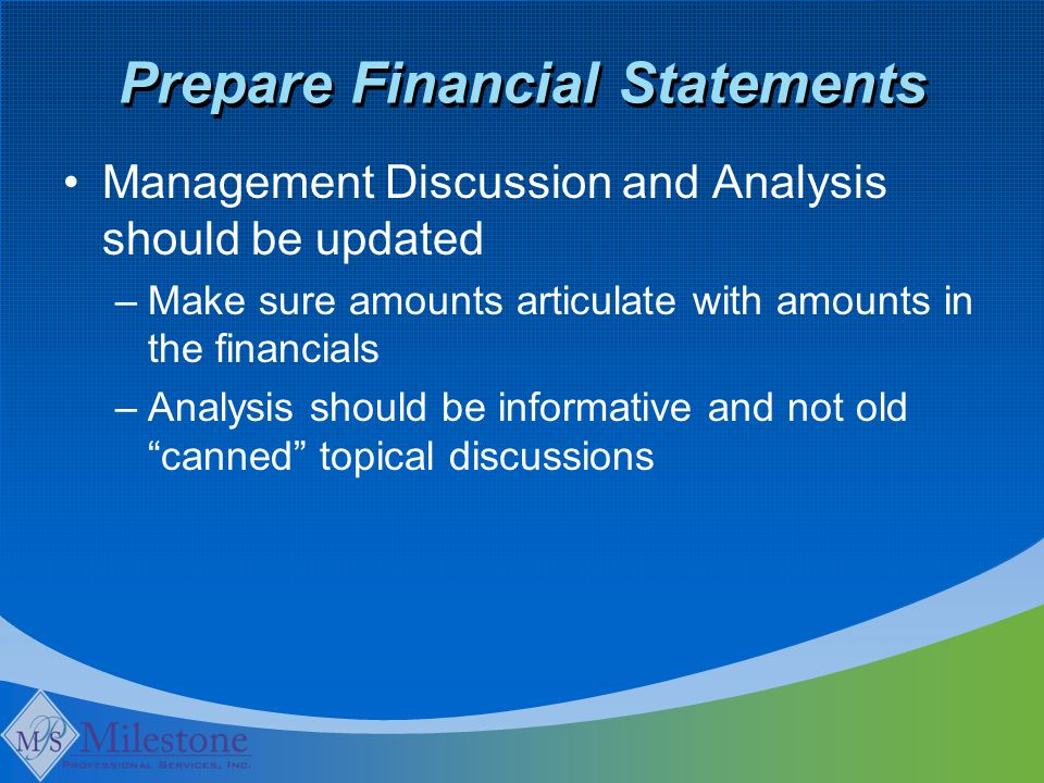 Prepare Financial Statements Management Discussion and Analysis should be updated –Make sure amounts articulate with amounts in the financials –Analysis should be informative and not old canned topical discussions