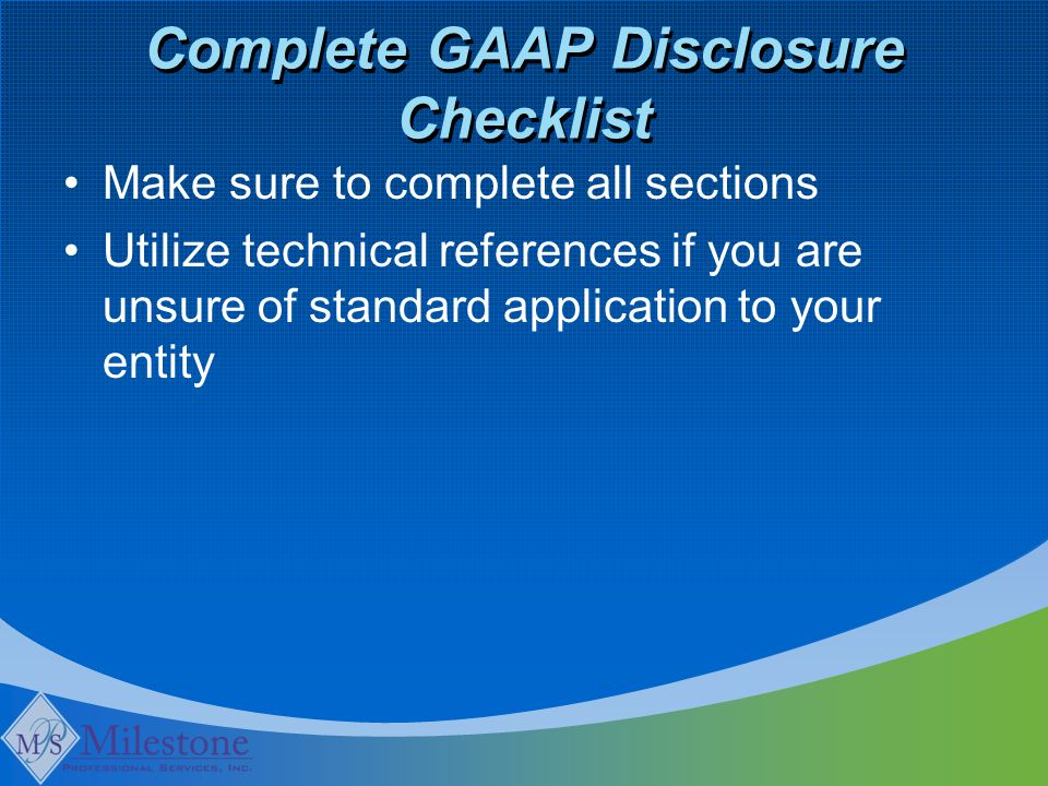 Complete GAAP Disclosure Checklist Make sure to complete all sections Utilize technical references if you are unsure of standard application to your entity
