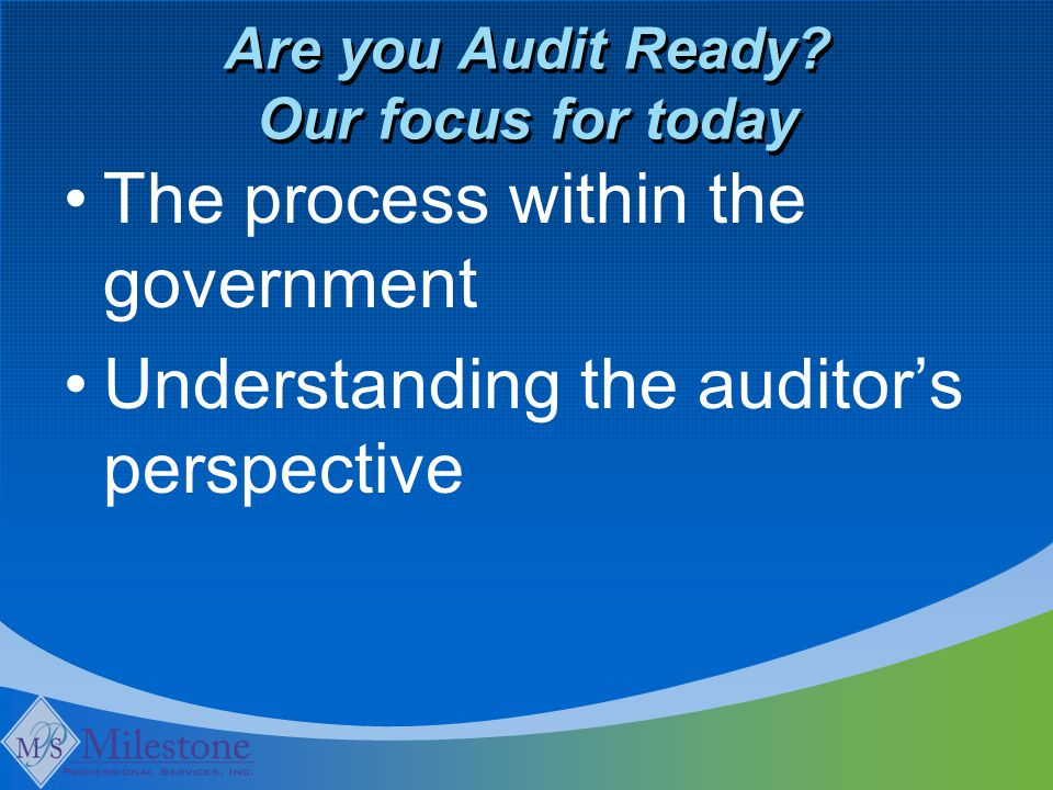 Are you Audit Ready? Our focus for today The process within the government Understanding the auditor's perspective