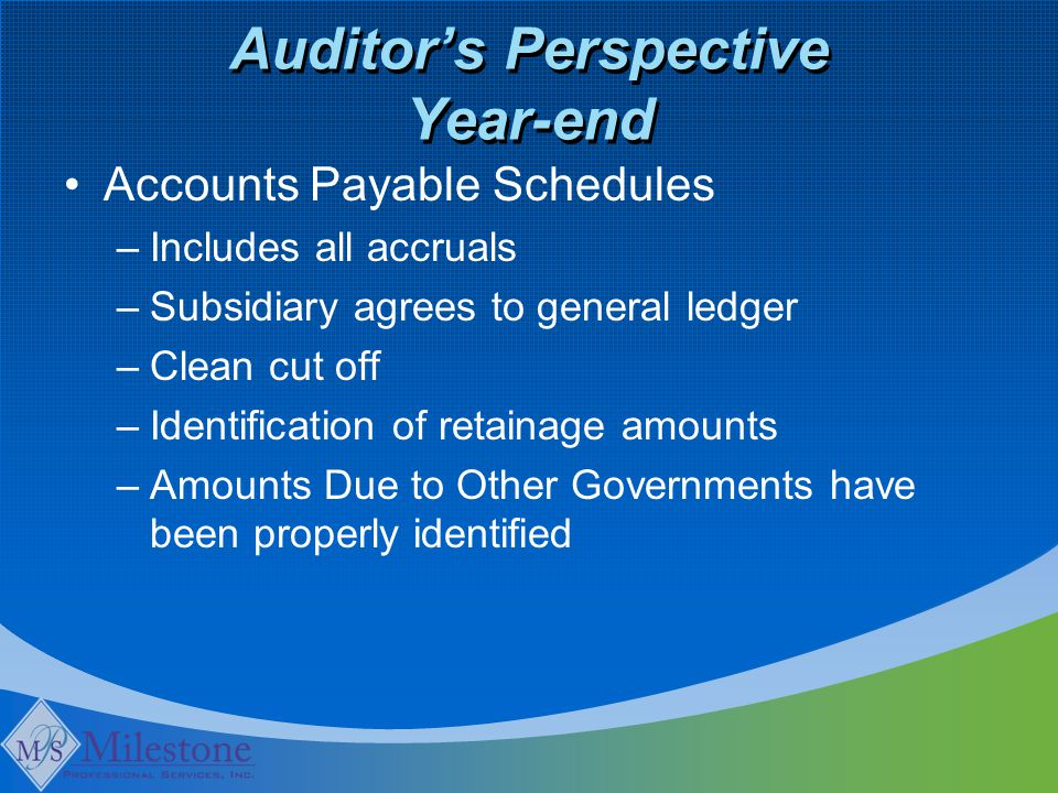 Auditor's Perspective Year-end Accounts Payable Schedules –Includes all accruals –Subsidiary agrees to general ledger –Clean cut off –Identification o
