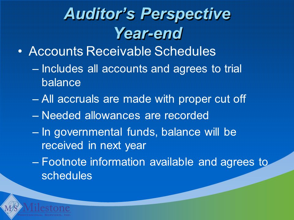 Auditor's Perspective Year-end Accounts Receivable Schedules –Includes all accounts and agrees to trial balance –All accruals are made with proper cut