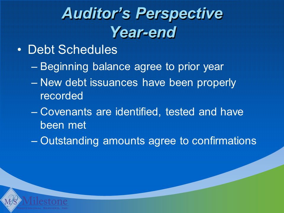 Auditor's Perspective Year-end Debt Schedules –Beginning balance agree to prior year –New debt issuances have been properly recorded –Covenants are identified, tested and have been met –Outstanding amounts agree to confirmations