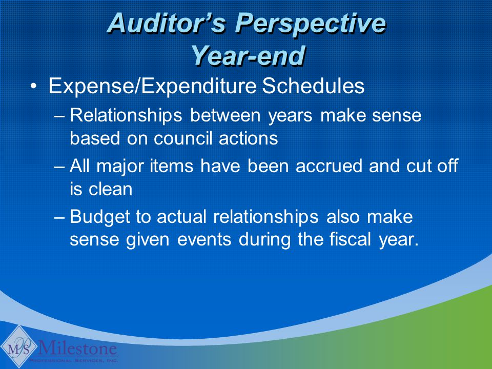 Auditor's Perspective Year-end Expense/Expenditure Schedules –Relationships between years make sense based on council actions –All major items have been accrued and cut off is clean –Budget to actual relationships also make sense given events during the fiscal year.