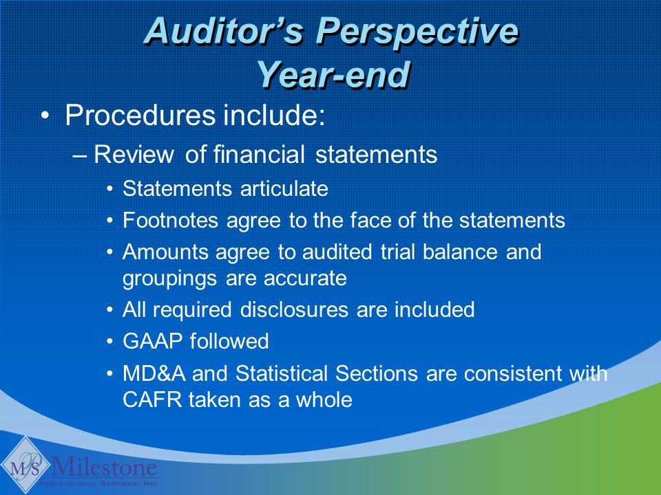 Auditor's Perspective Year-end Procedures include: –Review of financial statements Statements articulate Footnotes agree to the face of the statements Amounts agree to audited trial balance and groupings are accurate All required disclosures are included GAAP followed MD&A and Statistical Sections are consistent with CAFR taken as a whole